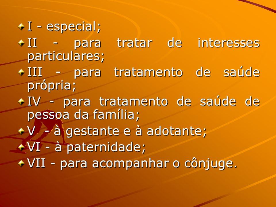 I - especial; II - para tratar de interesses particulares; III - para tratamento de saúde própria; IV - para tratamento de saúde de pessoa da família;