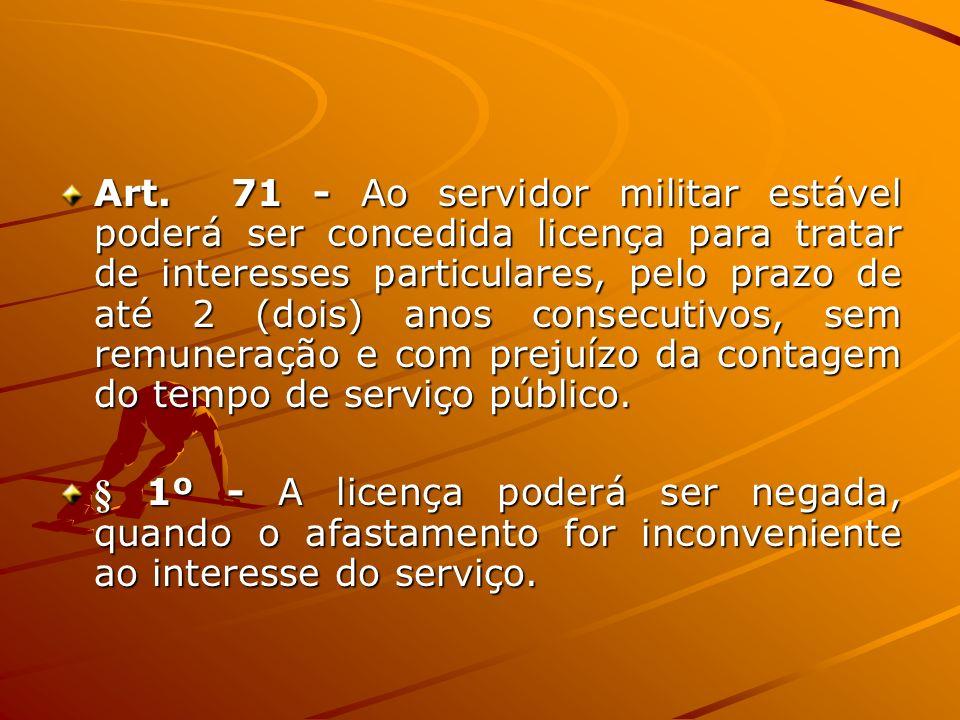 Art. 71 - Ao servidor militar estável poderá ser concedida licença para tratar de interesses particulares, pelo prazo de até 2 (dois) anos consecutivo