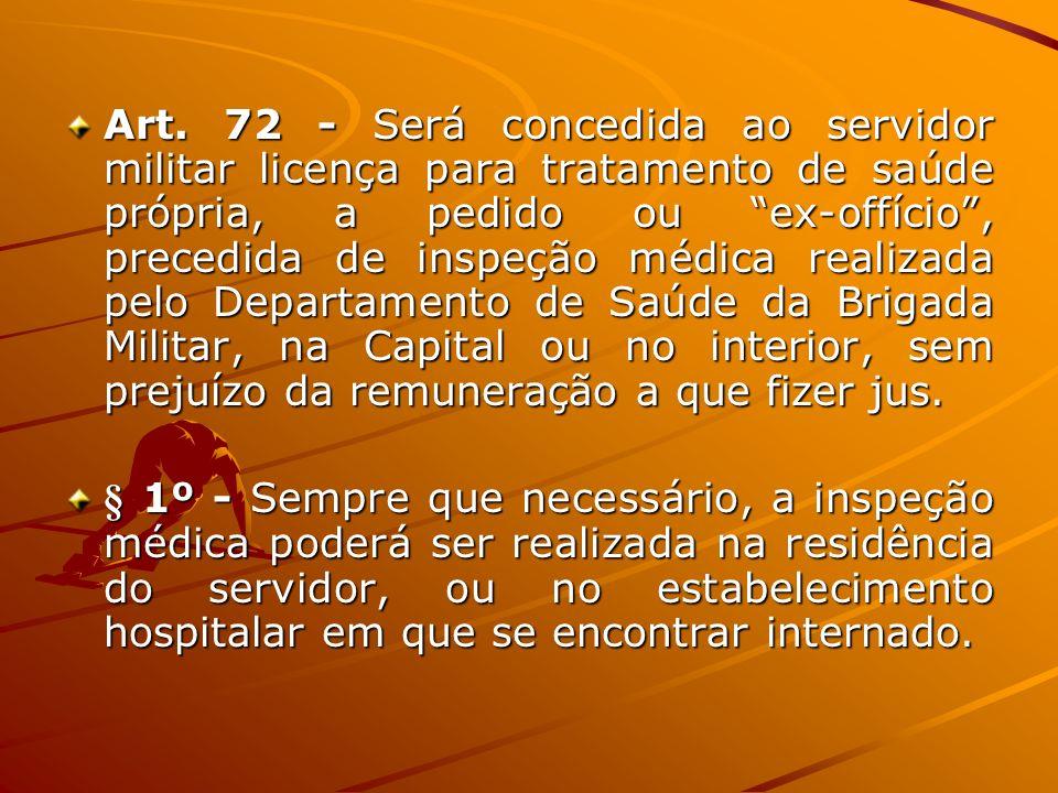 Art. 72 - Será concedida ao servidor militar licença para tratamento de saúde própria, a pedido ou ex-offício, precedida de inspeção médica realizada