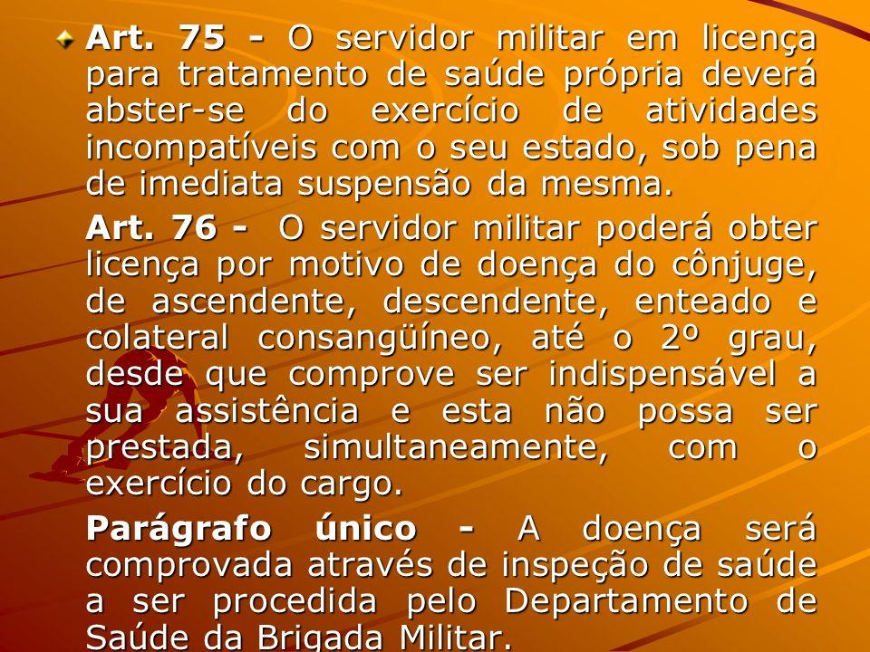 Art. 75 - O servidor militar em licença para tratamento de saúde própria deverá abster-se do exercício de atividades incompatíveis com o seu estado, s
