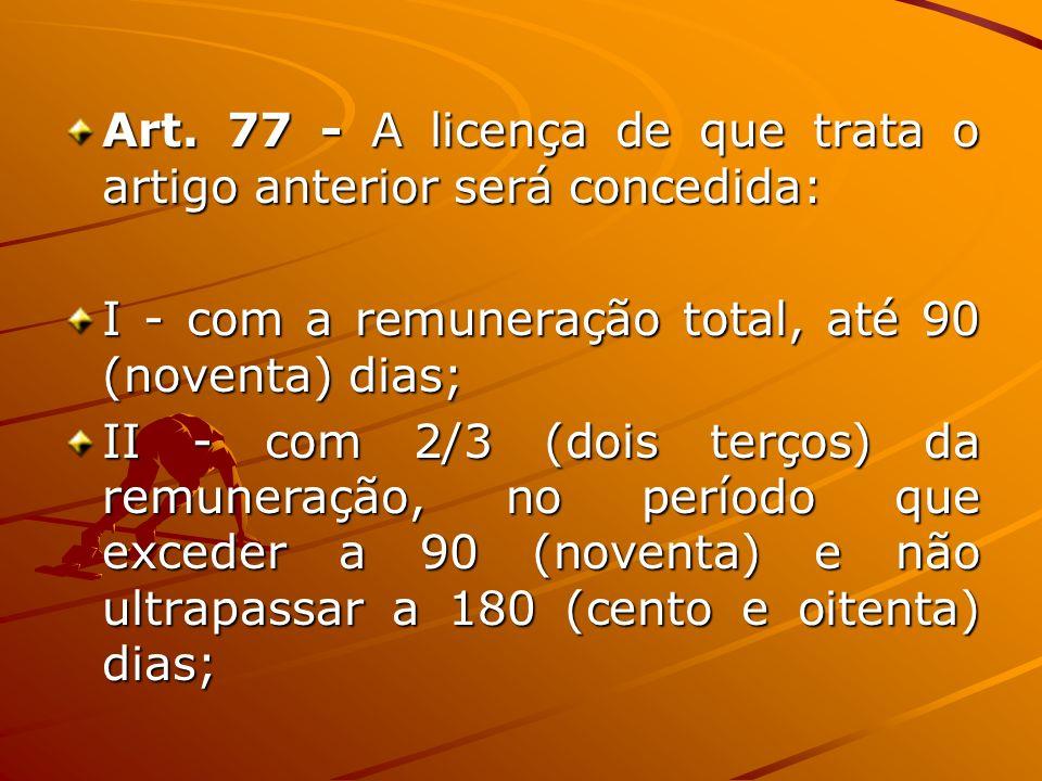Art. 77 - A licença de que trata o artigo anterior será concedida: I - com a remuneração total, até 90 (noventa) dias; II - com 2/3 (dois terços) da r