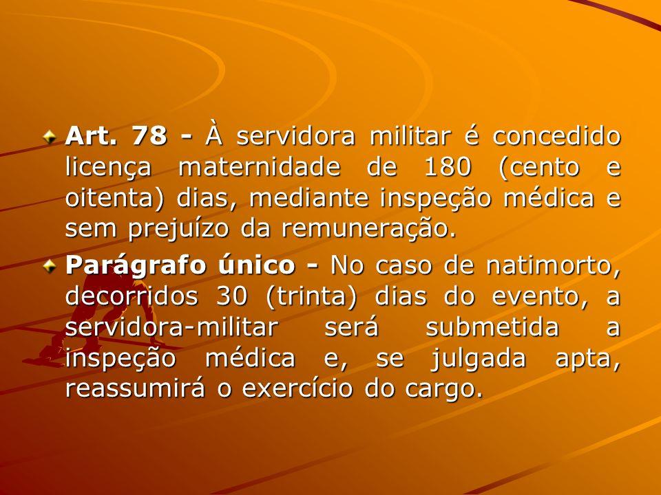 Art. 78 - À servidora militar é concedido licença maternidade de 180 (cento e oitenta) dias, mediante inspeção médica e sem prejuízo da remuneração. P