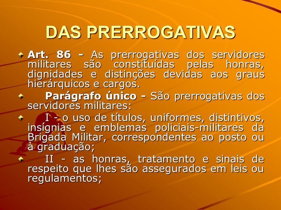 DAS PRERROGATIVAS Art. 86 - As prerrogativas dos servidores militares são constituídas pelas honras, dignidades e distinções devidas aos graus hierárq