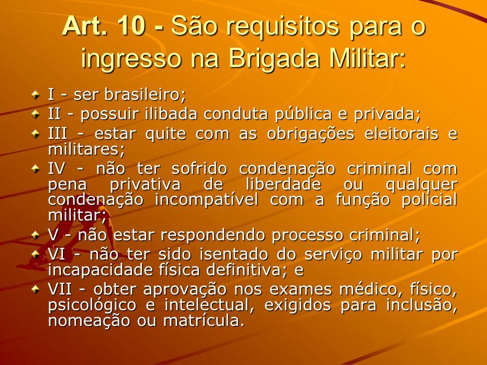 Art. 10 - São requisitos para o ingresso na Brigada Militar: I - ser brasileiro; II - possuir ilibada conduta pública e privada; III - estar quite com