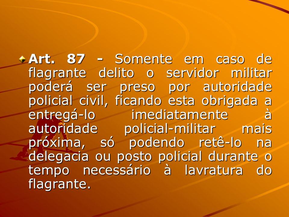Art. 87 - Somente em caso de flagrante delito o servidor militar poderá ser preso por autoridade policial civil, ficando esta obrigada a entregá-lo im