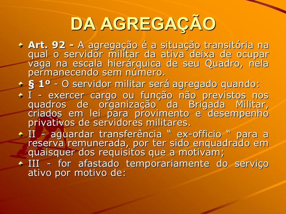 DA AGREGAÇÃO Art. 92 - A agregação é a situação transitória na qual o servidor militar da ativa deixa de ocupar vaga na escala hierárquica de seu Quad