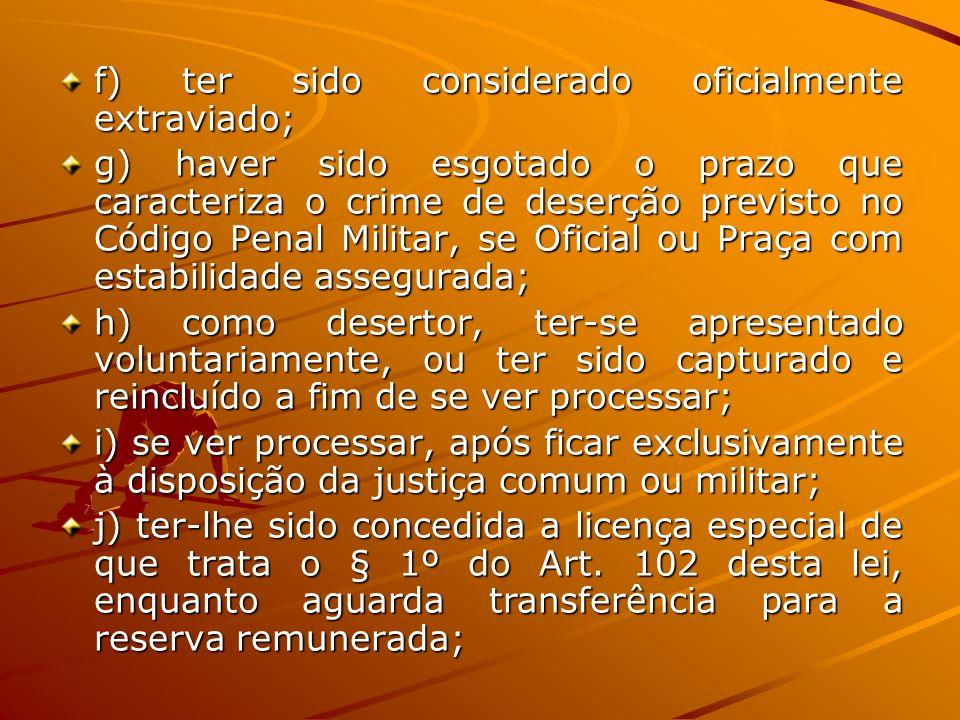 f) ter sido considerado oficialmente extraviado; g) haver sido esgotado o prazo que caracteriza o crime de deserção previsto no Código Penal Militar,