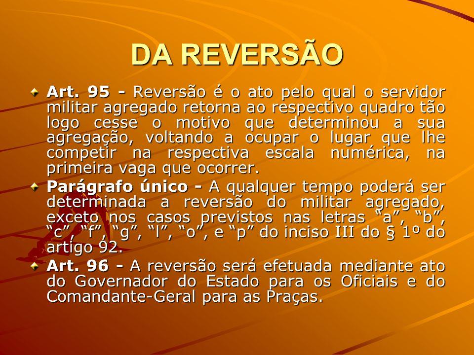 DA REVERSÃO Art. 95 - Reversão é o ato pelo qual o servidor militar agregado retorna ao respectivo quadro tão logo cesse o motivo que determinou a sua