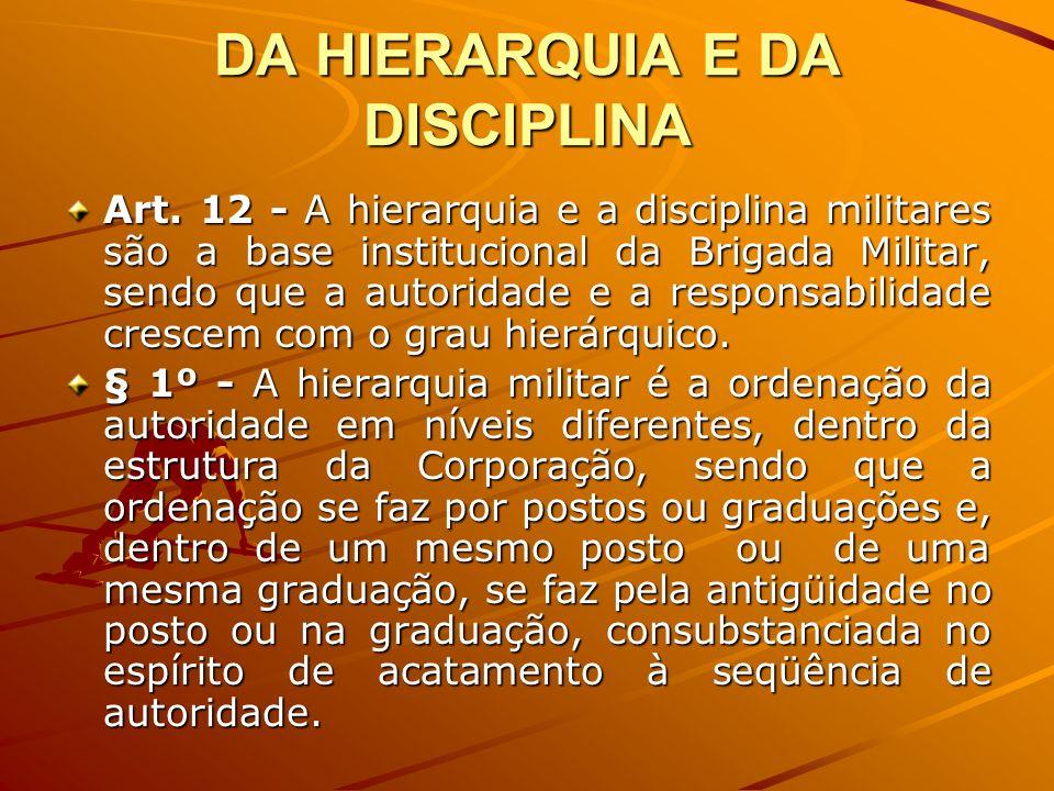 DA HIERARQUIA E DA DISCIPLINA Art. 12 - A hierarquia e a disciplina militares são a base institucional da Brigada Militar, sendo que a autoridade e a