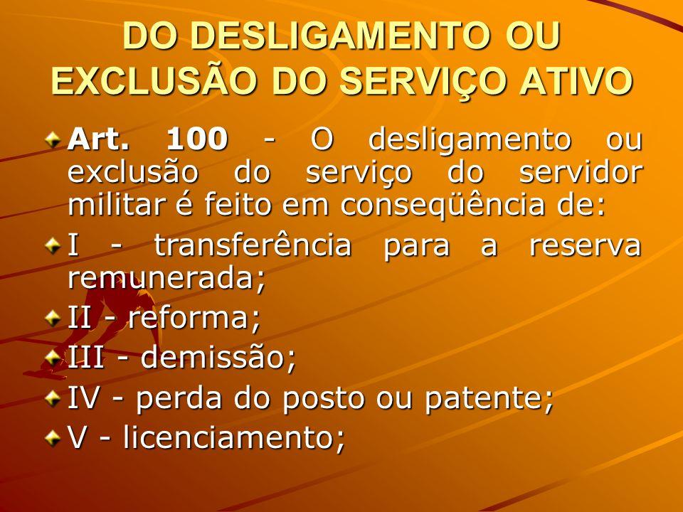 DO DESLIGAMENTO OU EXCLUSÃO DO SERVIÇO ATIVO Art. 100 - O desligamento ou exclusão do serviço do servidor militar é feito em conseqüência de: I - tran