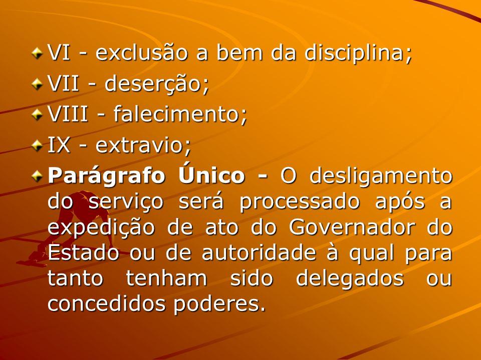 VI - exclusão a bem da disciplina; VII - deserção; VIII - falecimento; IX - extravio; Parágrafo Único - O desligamento do serviço será processado após