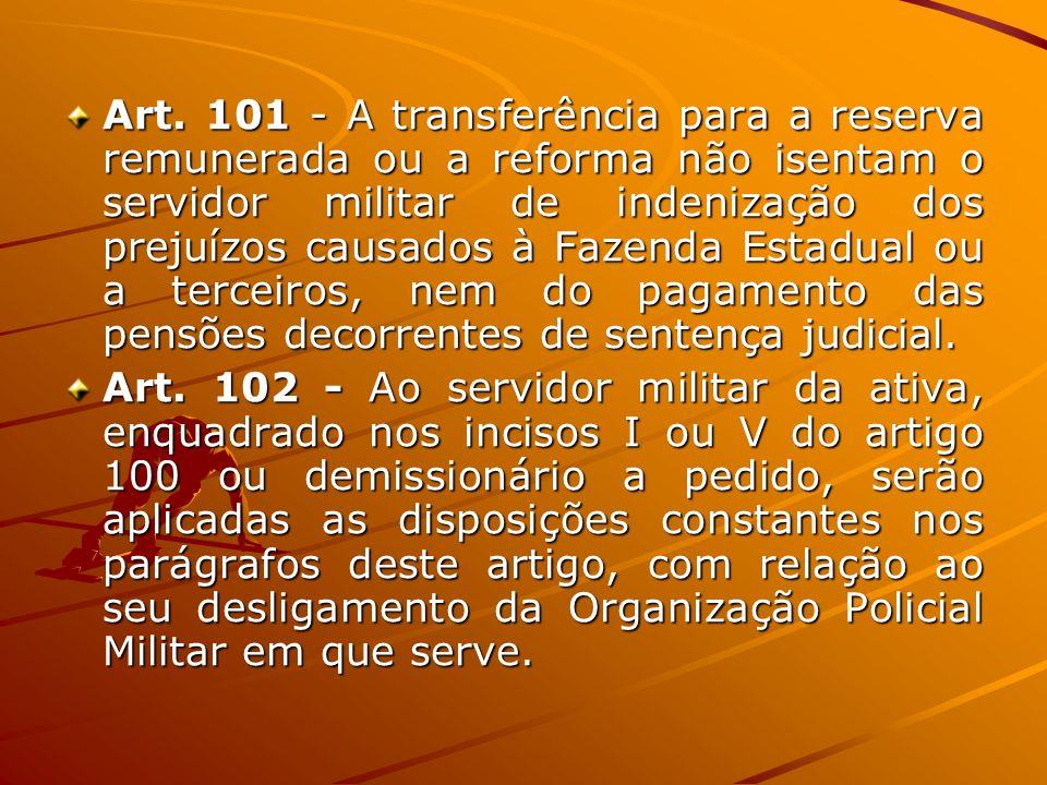 Art. 101 - A transferência para a reserva remunerada ou a reforma não isentam o servidor militar de indenização dos prejuízos causados à Fazenda Estad