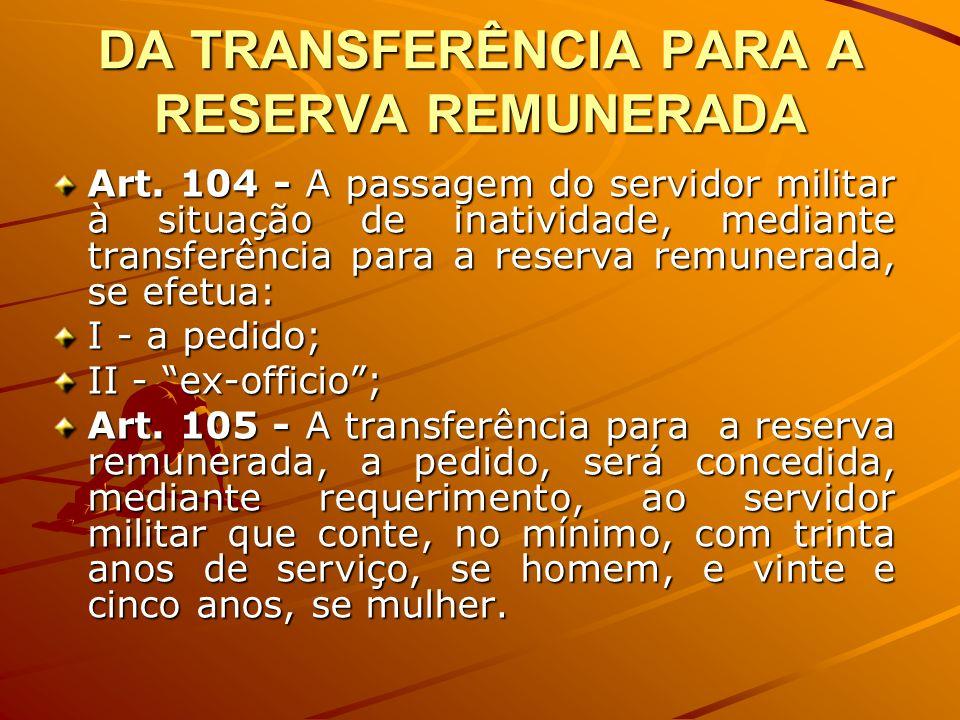 DA TRANSFERÊNCIA PARA A RESERVA REMUNERADA Art. 104 - A passagem do servidor militar à situação de inatividade, mediante transferência para a reserva