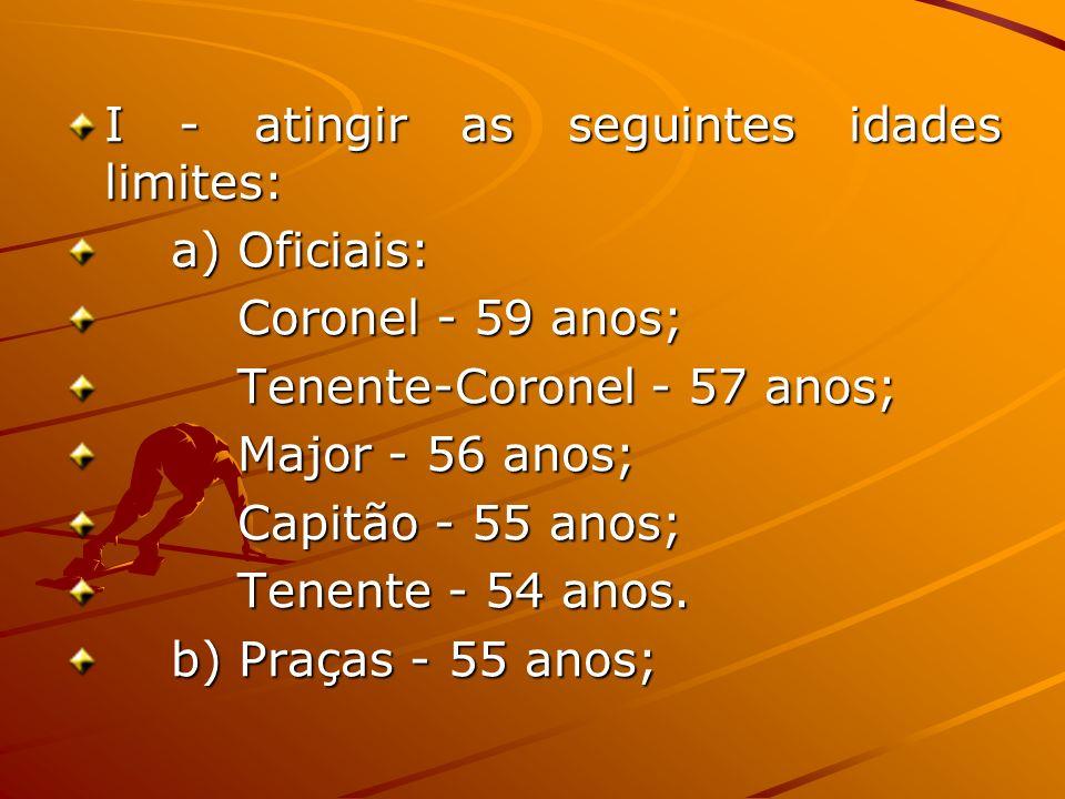 I - atingir as seguintes idades limites: a) Oficiais: Coronel - 59 anos; Coronel - 59 anos; Tenente-Coronel - 57 anos; Tenente-Coronel - 57 anos; Majo