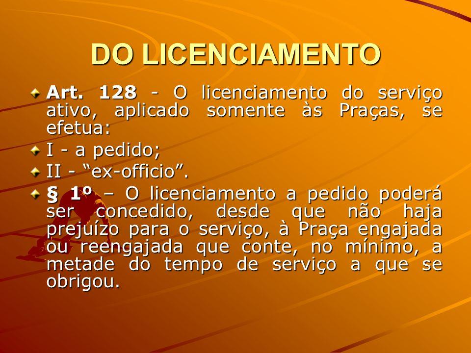 DO LICENCIAMENTO Art. 128 - O licenciamento do serviço ativo, aplicado somente às Praças, se efetua: I - a pedido; II - ex-officio. § 1º – O licenciam