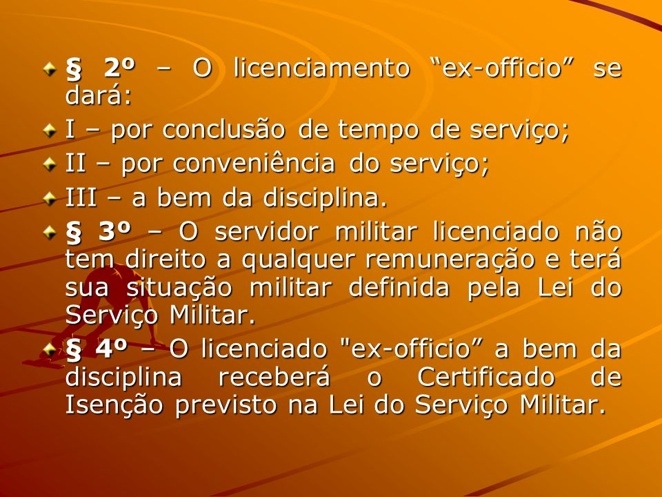 § 2º – O licenciamento ex-officio se dará: I – por conclusão de tempo de serviço; II – por conveniência do serviço; III – a bem da disciplina. § 3º –