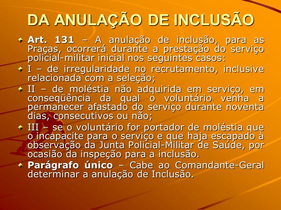 DA ANULAÇÃO DE INCLUSÃO Art. 131 – A anulação de inclusão, para as Praças, ocorrerá durante a prestação do serviço policial-militar inicial nos seguin