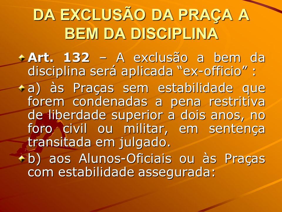 DA EXCLUSÃO DA PRAÇA A BEM DA DISCIPLINA Art. 132 – A exclusão a bem da disciplina será aplicada ex-officio : a) às Praças sem estabilidade que forem