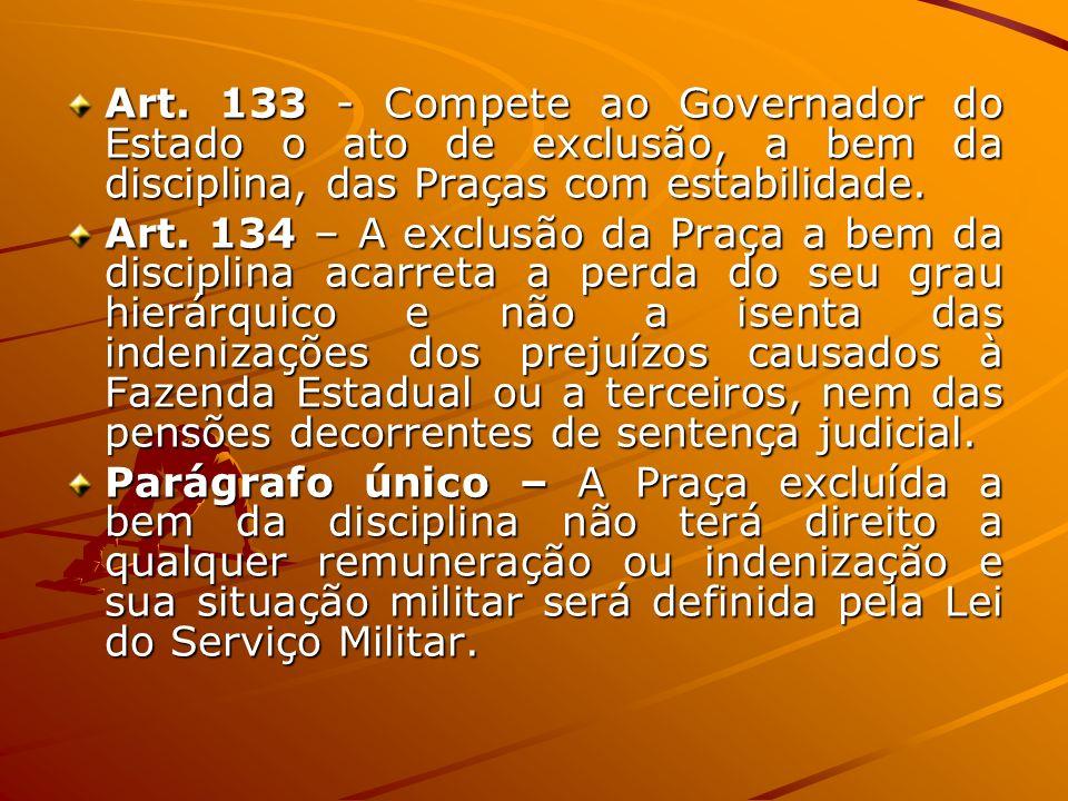 Art. 133 - Compete ao Governador do Estado o ato de exclusão, a bem da disciplina, das Praças com estabilidade. Art. 134 – A exclusão da Praça a bem d