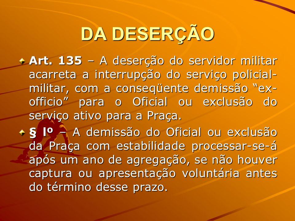 DA DESERÇÃO Art. 135 – A deserção do servidor militar acarreta a interrupção do serviço policial- militar, com a conseqüente demissão ex- officio para