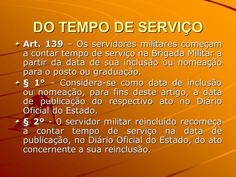 DO TEMPO DE SERVIÇO Art. 139 – Os servidores militares começam a contar tempo de serviço na Brigada Militar a partir da data de sua inclusão ou nomeaç