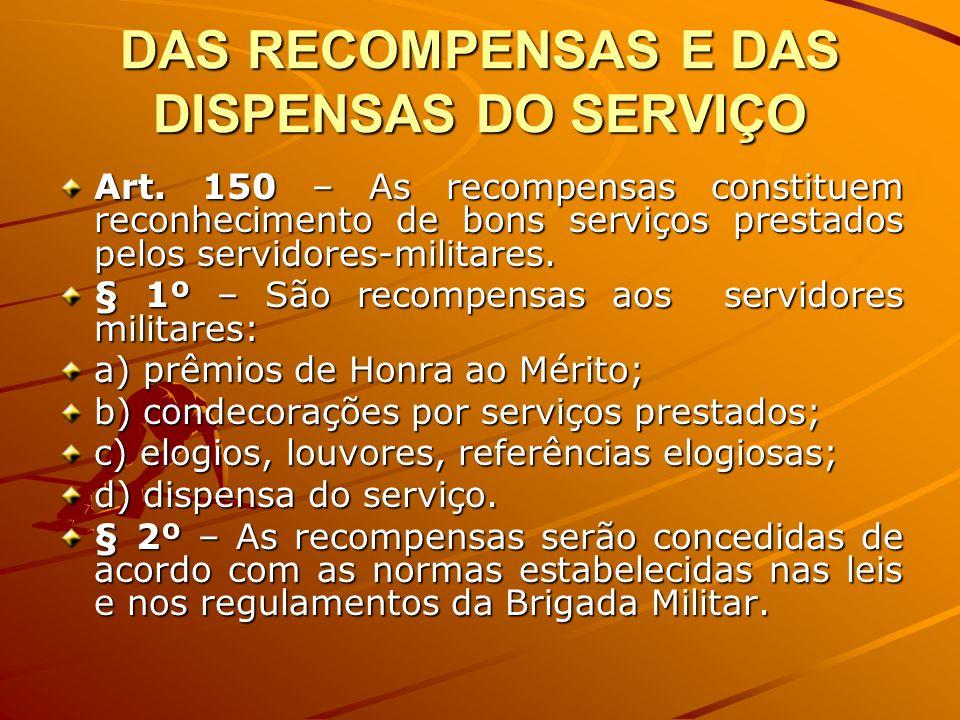 DAS RECOMPENSAS E DAS DISPENSAS DO SERVIÇO Art. 150 – As recompensas constituem reconhecimento de bons serviços prestados pelos servidores-militares.