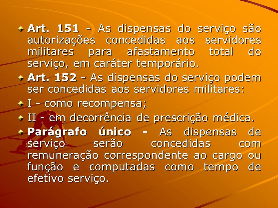 Art. 151 - As dispensas do serviço são autorizações concedidas aos servidores militares para afastamento total do serviço, em caráter temporário. Art.
