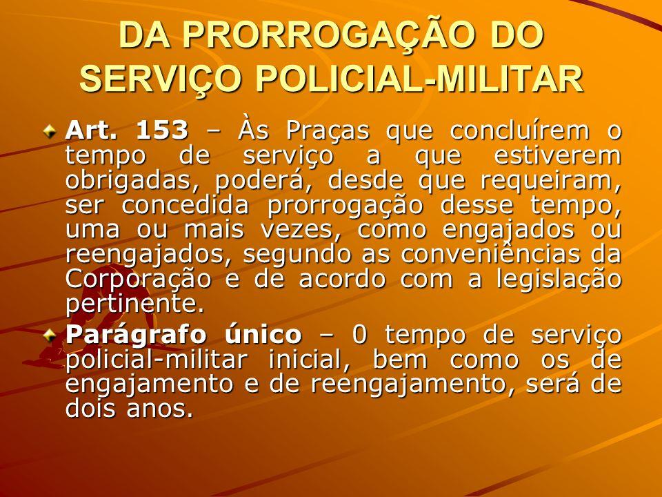DA PRORROGAÇÃO DO SERVIÇO POLICIAL-MILITAR Art. 153 – Às Praças que concluírem o tempo de serviço a que estiverem obrigadas, poderá, desde que requeir
