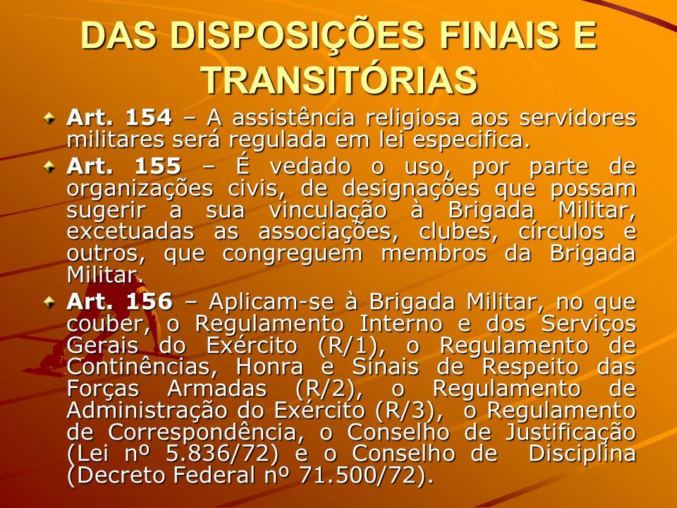 DAS DISPOSIÇÕES FINAIS E TRANSITÓRIAS Art. 154 – A assistência religiosa aos servidores militares será regulada em lei especifica. Art. 155 – É vedado