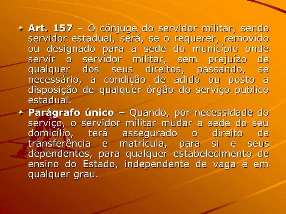 Art. 157 – O cônjuge do servidor militar, sendo servidor estadual, será, se o requerer, removido ou designado para a sede do município onde servir o s