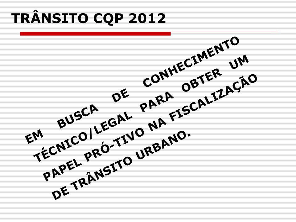 TRÂNSITO CQP 2012 EM BUSCA DE CONHECIMENTO TÉCNICO/LEGAL PARA OBTER UM PAPEL PRÓ-TIVO NA FISCALIZAÇÃO DE TRÂNSITO URBANO.