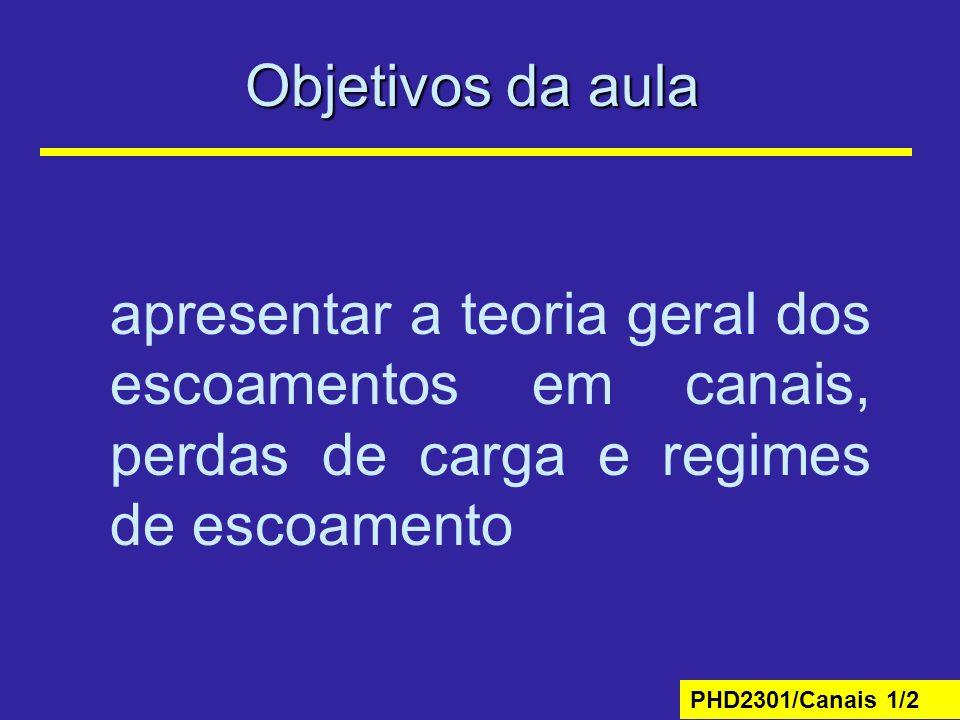 PHD2301/Canais 1/2 Objetivos da aula apresentar a teoria geral dos escoamentos em canais, perdas de carga e regimes de escoamento