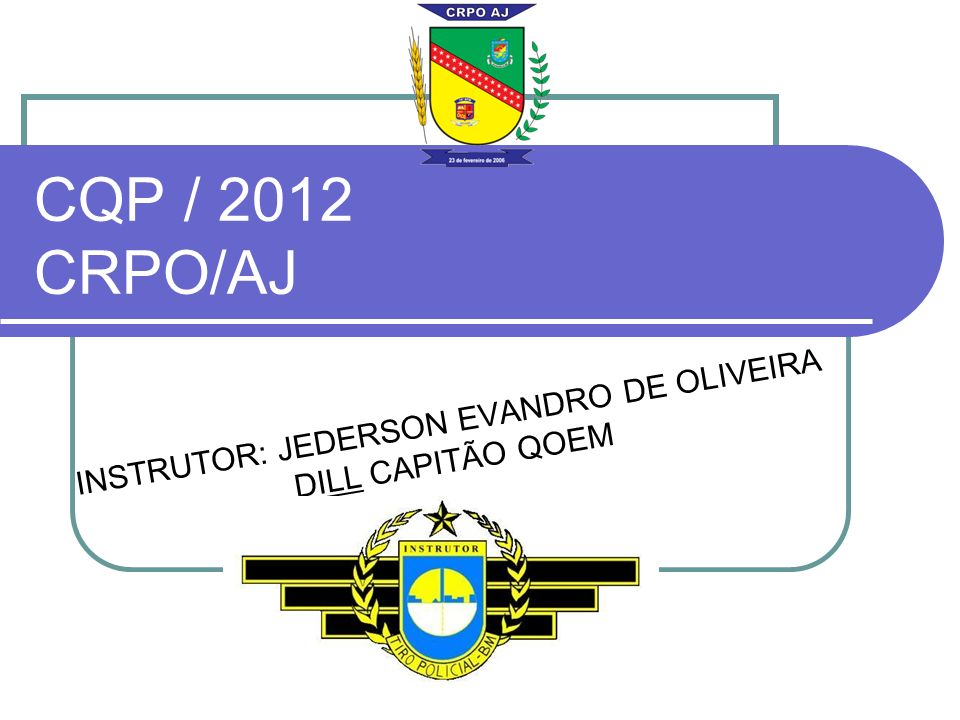 CQP / 2012 CRPO/AJ INSTRUTOR: JEDERSON EVANDRO DE OLIVEIRA DILL CAPITÃO QOEM