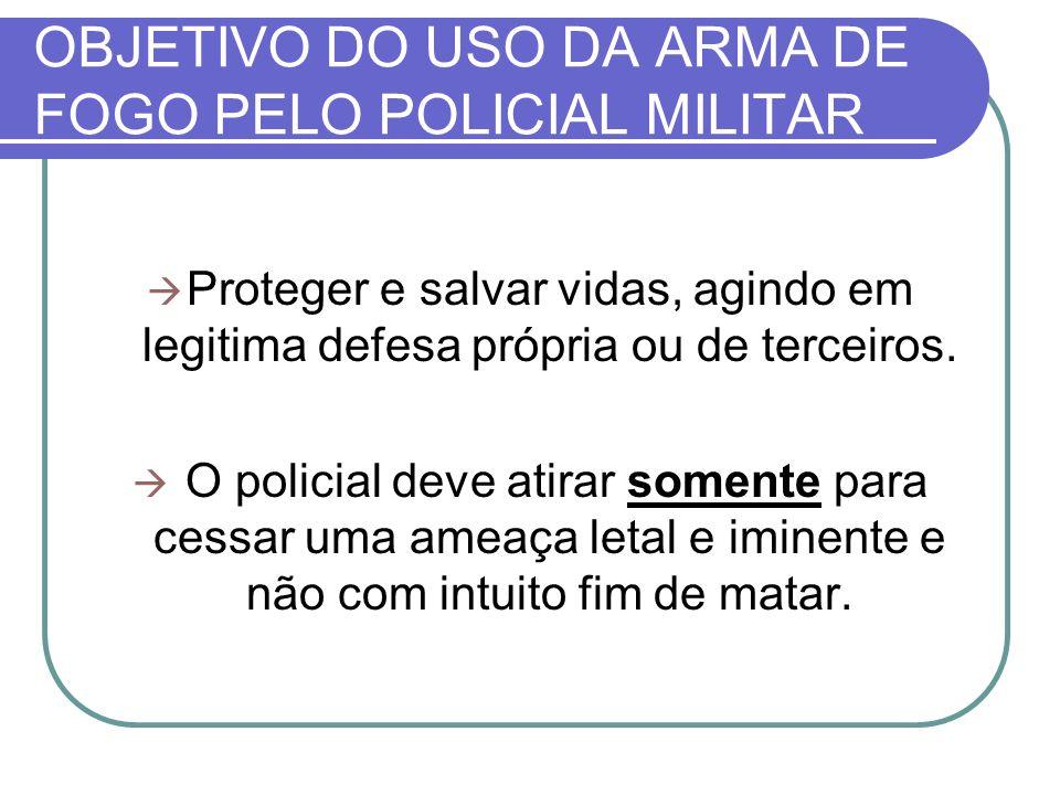 OBJETIVO DO USO DA ARMA DE FOGO PELO POLICIAL MILITAR Proteger e salvar vidas, agindo em legitima defesa própria ou de terceiros.