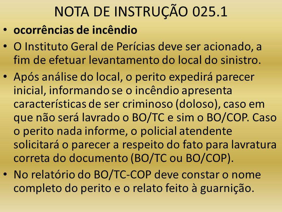 NOTA DE INSTRUÇÃO 025.1 ocorrências de incêndio O Instituto Geral de Perícias deve ser acionado, a fim de efetuar levantamento do local do sinistro. A