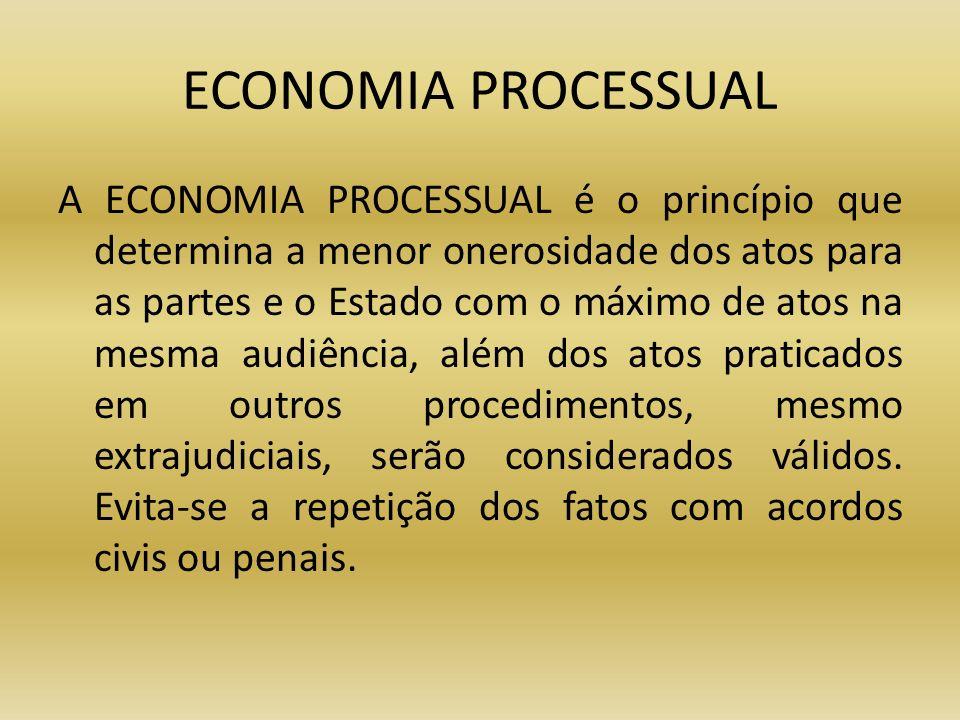 ECONOMIA PROCESSUAL A ECONOMIA PROCESSUAL é o princípio que determina a menor onerosidade dos atos para as partes e o Estado com o máximo de atos na m