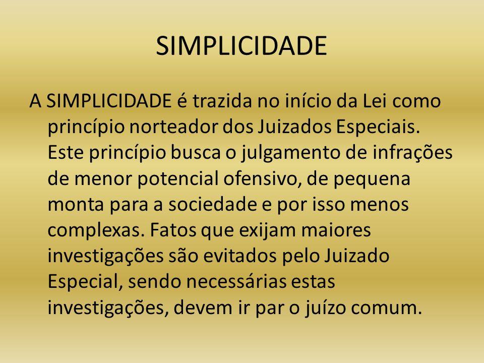 SIMPLICIDADE A SIMPLICIDADE é trazida no início da Lei como princípio norteador dos Juizados Especiais. Este princípio busca o julgamento de infrações