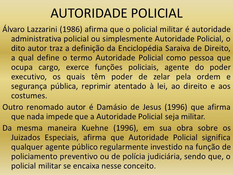 AUTORIDADE POLICIAL Álvaro Lazzarini (1986) afirma que o policial militar é autoridade administrativa policial ou simplesmente Autoridade Policial, o