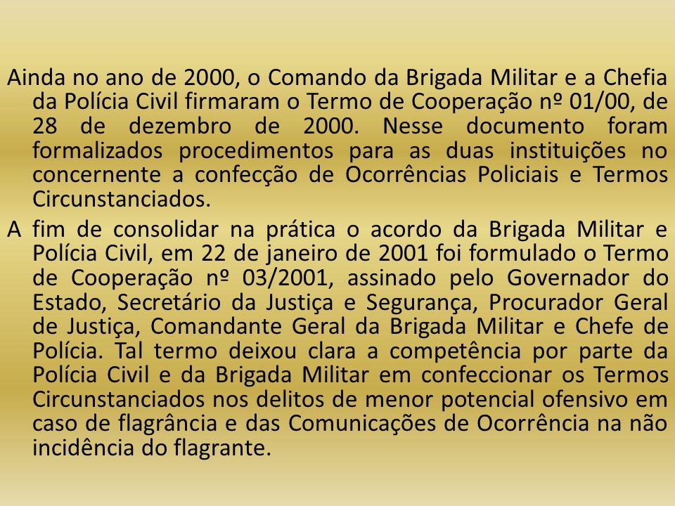 Ainda no ano de 2000, o Comando da Brigada Militar e a Chefia da Polícia Civil firmaram o Termo de Cooperação nº 01/00, de 28 de dezembro de 2000. Nes