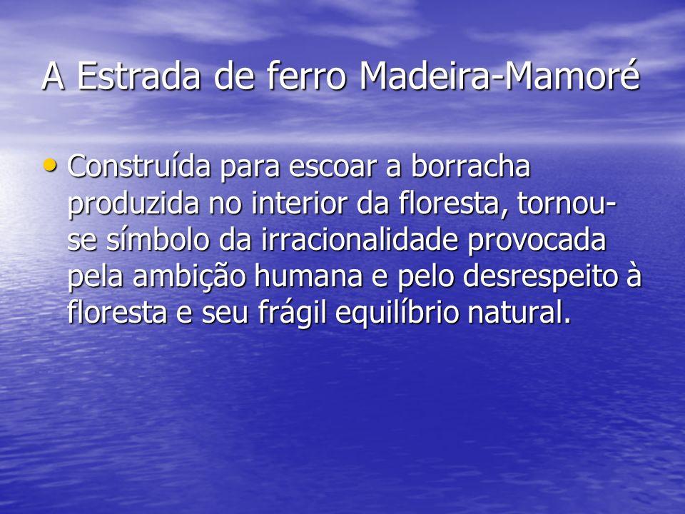 A Estrada de ferro Madeira-Mamoré Construída para escoar a borracha produzida no interior da floresta, tornou- se símbolo da irracionalidade provocada