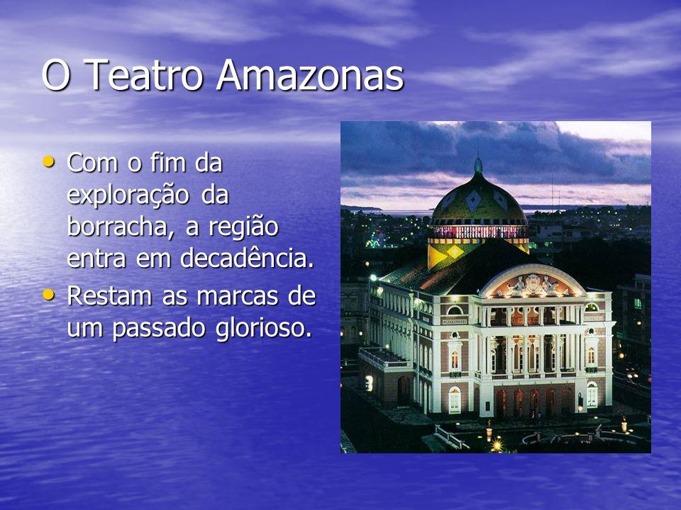 O Teatro Amazonas Com o fim da exploração da borracha, a região entra em decadência. Com o fim da exploração da borracha, a região entra em decadência