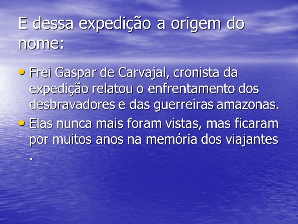 E dessa expedição a origem do nome: Frei Gaspar de Carvajal, cronista da expedição relatou o enfrentamento dos desbravadores e das guerreiras amazonas