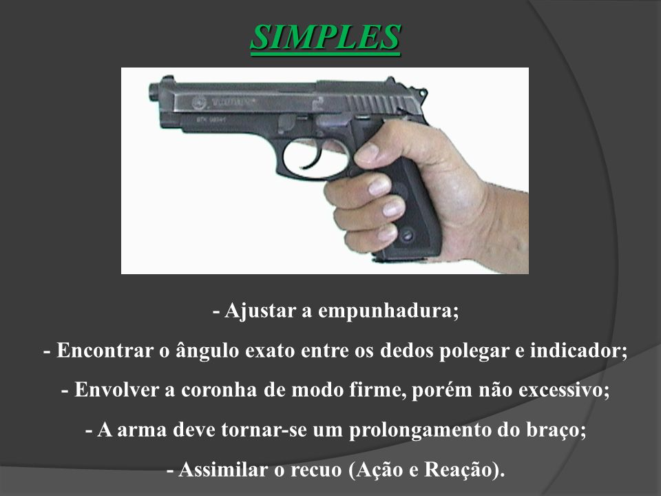 Altura Envolvimento Pressão - Deve ser suficiente para segurar a arma. Assimilar o recuo. Não muito forte que cause tremor e desvio do tiro.
