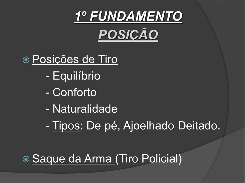 1º FUNDAMENTO POSIÇÃO Posições de Tiro - Equilíbrio - Conforto - Naturalidade - Tipos: De pé, Ajoelhado Deitado.