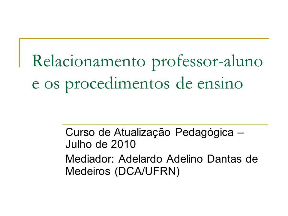 Relacionamento professor-aluno e os procedimentos de ensino Curso de Atualização Pedagógica – Julho de 2010 Mediador: Adelardo Adelino Dantas de Medei