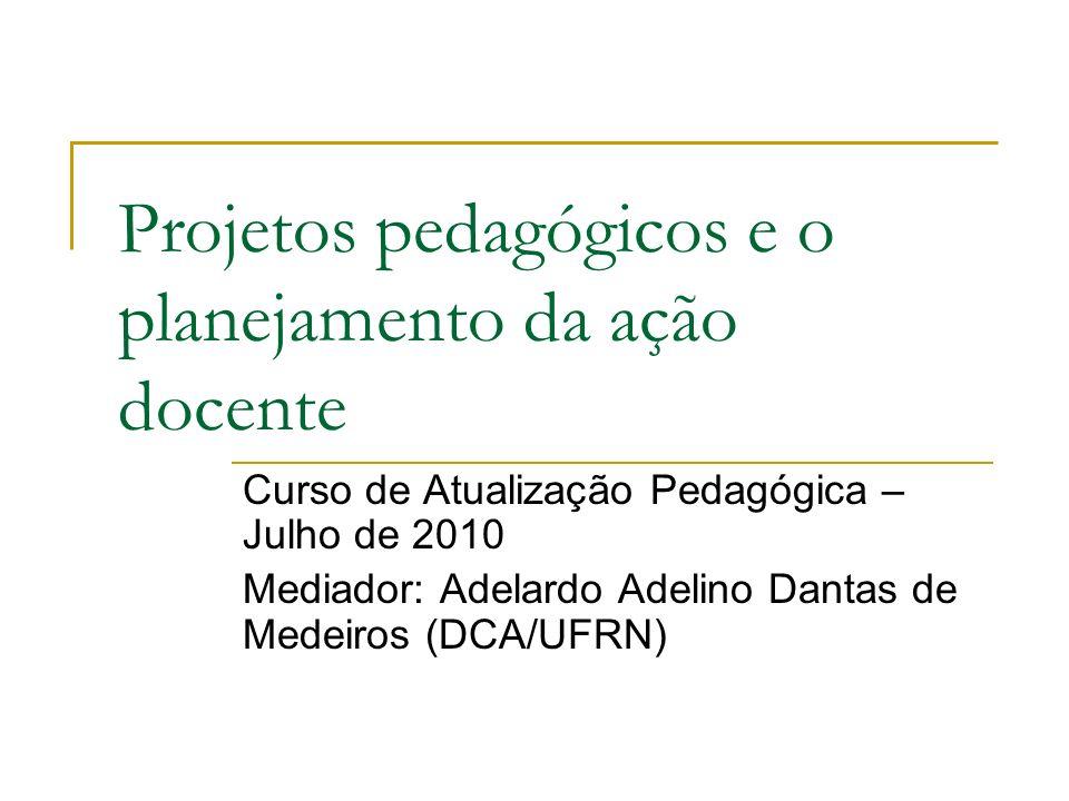 Projetos pedagógicos e o planejamento da ação docente Curso de Atualização Pedagógica – Julho de 2010 Mediador: Adelardo Adelino Dantas de Medeiros (DCA/UFRN)