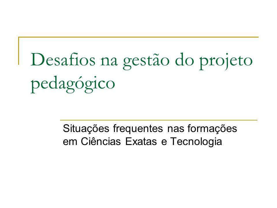 Desafios na gestão do projeto pedagógico Situações frequentes nas formações em Ciências Exatas e Tecnologia