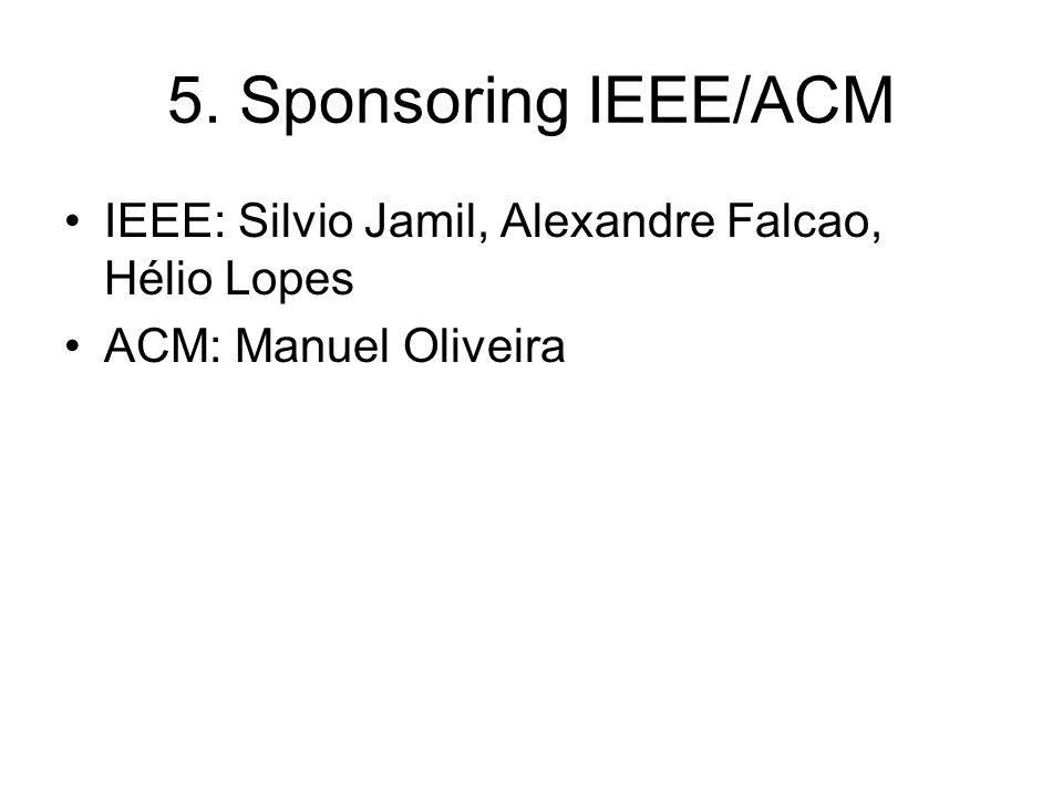 5. Sponsoring IEEE/ACM IEEE: Silvio Jamil, Alexandre Falcao, Hélio Lopes ACM: Manuel Oliveira