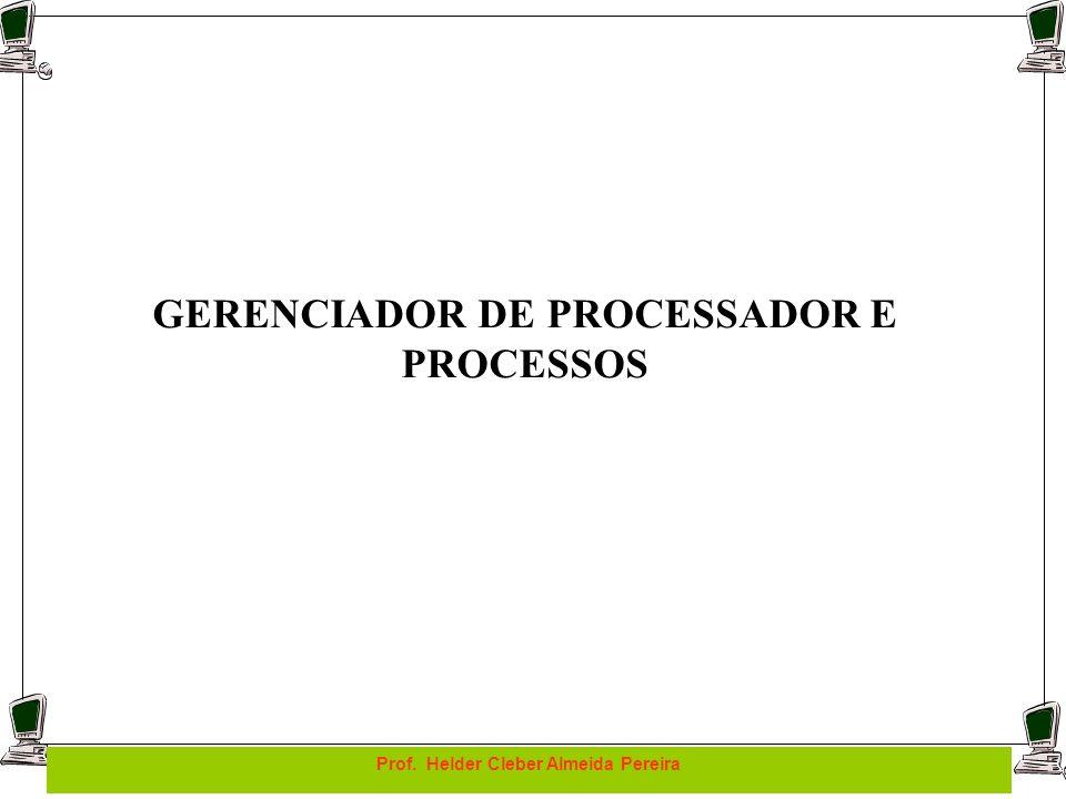 Prof. Helder Cleber Almeida Pereira GERENCIADOR DE PROCESSADOR E PROCESSOS