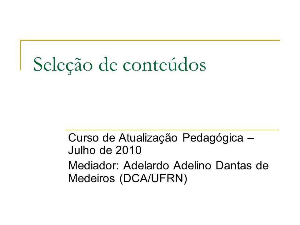Seleção de conteúdos Curso de Atualização Pedagógica – Julho de 2010 Mediador: Adelardo Adelino Dantas de Medeiros (DCA/UFRN)